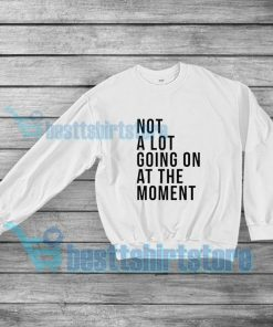 Not A Lot Going On At The Moment Sweatshirt