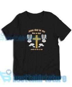 Jesus-Died-What-Idiot-T-Shirt
